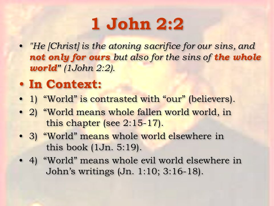 1 John 2:2 He [Christ] is the atoning sacrifice for our sins, and not only for ours but also for the sins of the whole world (1John 2:2).